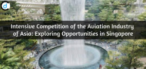 Intensive Competition of the Aviation Industry of Asia: Exploring Opportunities in Singapore