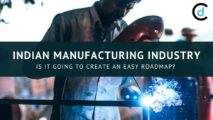 Indian Manufacturing Industry: Is it going to Create an Easy RoadMap?