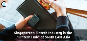"Singaporean Fintech Industry is the ""Fintech Hub"" of South East Asia"