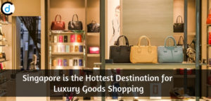 Singapore is the Hottest Destination for Luxury Goods Shopping